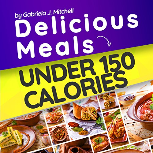 delicious-meals-under-150-calories-healthy-and-quick-recipes-approved-meals-for-weight-loss-with-all-nutritional-facts-vegetarian-and-non-vegetarian-low-calorie-cookbook-low-calorie-recipes