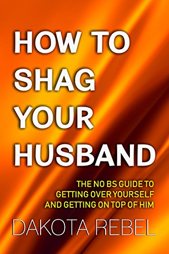 how-to-shag-your-husband-the-no-bs-guide-to-getting-over-yourself-and-getting-on-top-of-him