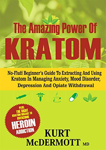the-amazing-power-of-kratom-no-fluff-beginners-guide-to-extracting-and-using-kratom-in-managing-anxiety-mood-disorder-depression-and-opiate-withdrawal