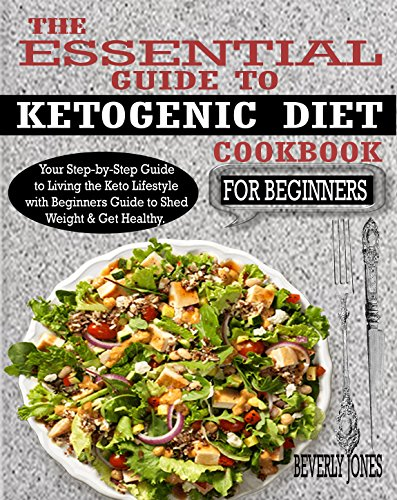 the-essential-guide-to-ketogenic-diet-cookbook-for-beginners-your-step-by-step-guide-to-living-the-keto-lifestyle-with-beginners-guide-to-shed-weight-get-healthy