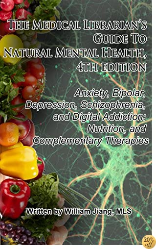 The Medical Librarian's Guide to Natural Mental Health: Anxiety, Bipolar, Depression, Schizophrenia, and Digital Addiction: Nutrition, and Complementary Therapies, 4th edition