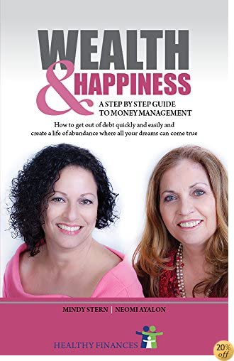 WEALTH AND HAPPINESS – A Step by Step Guide to Money Management: How to get out of debt quickly and easily and create a life of abundance where all your dreams can come true