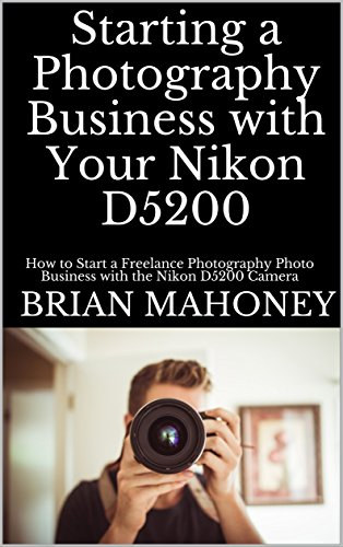 starting-a-photography-business-with-your-nikon-d5200-how-to-start-a-freelance-photography-photo-business-with-the-nikon-d5200-camera