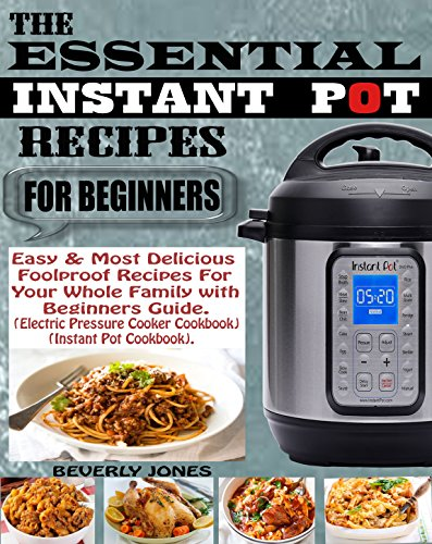 the-essential-instant-pot-recipes-for-beginners-easy-most-delicious-foolproof-recipes-for-your-whole-family-with-beginners-guide-electric-pressure-cooker-cookbook-instant-pot-cookbook