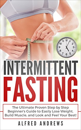 intermittent-fasting-the-ultimate-proven-step-by-step-beginners-guide-to-easily-lose-weight-build-muscle-and-look-and-feel-your-best-fasting-fat-burning-healthy-weight-loss