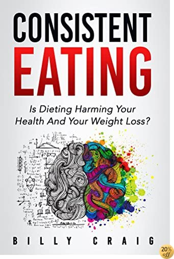 Consistent Eating: Is Dieting Harming Your Health And Your Weight Loss?