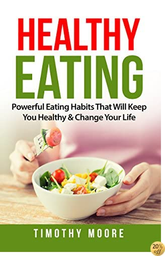 Healthy Eating: Powerful Eating Habits That Will Keep You Healthy & Change Your Life