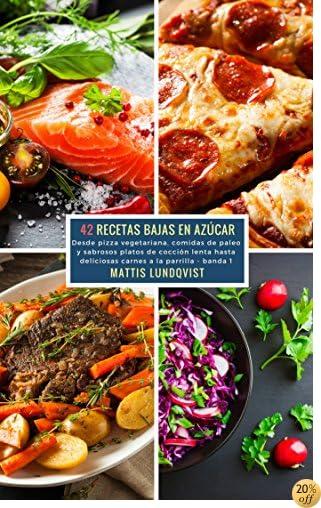 42 Recetas Bajas en Azúcar - banda 1: Desde pizza vegetariana, comidas de paleo y sabrosos platos de cocción lenta hasta deliciosas carnes a la parilla (Spanish Edition)