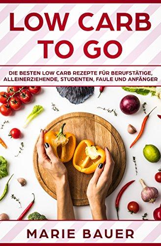 low-carb-to-go-die-besten-low-carb-rezepte-fr-berufsttige-alleinerziehende-studenten-faule-und-anfnger-german-edition
