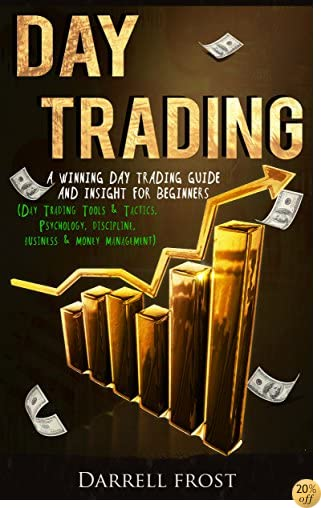 TDay Trading: A Winning Day Trading Guide and Insight for Beginners (Day Trading Tools & Tactics, Psychology, Discipline, Business & Money Management)