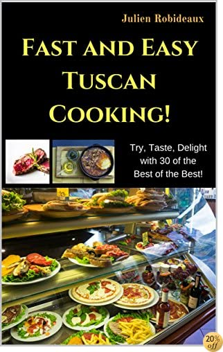 Fast and Easy Tuscan Cooking!: Try, Taste, Delight with 30 of the Best of the Best!