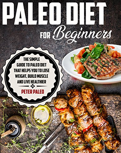 paleo-diet-for-beginners-the-simple-guide-to-paleo-diet-that-help-you-lose-weight-build-muscle-and-live-healthier-paleo-diet-recipespaleo-cookbooklow-carbs-diet