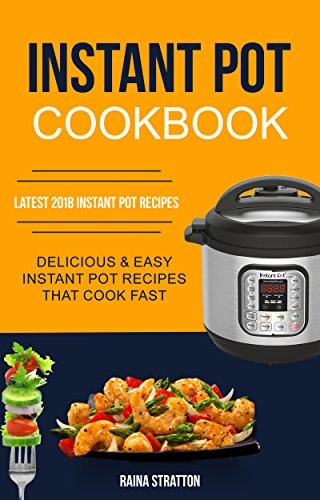 instant-pot-cookbook-delicious-and-easy-instant-pot-recipes-that-cook-fast-latest-2018-instant-pot-recipes