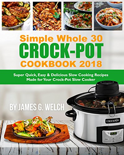 simple-whole-30-crock-pot-cookbook-2018-super-quick-easy-delicious-slow-cooking-recipes-made-for-your-crock-pot-slow-cooker-skinny-tasty-flavored-slow-cooker-whole-30-diet-recipes-book