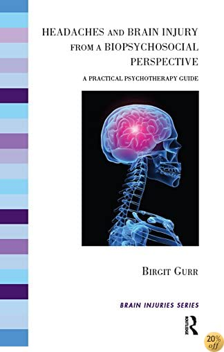 Headaches and Brain Injury from a Biopsychosocial Perspective: A Practical Psychotherapy Guide (The Brain Injuries Series)