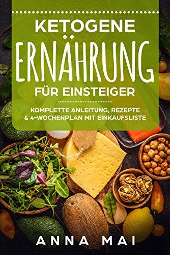 ketogene-ernhrung-fr-einsteiger-komplette-anleitung-rezepte-4-wochenplan-mit-einkaufsliste-ketogene-dit-ketogen-abnehmen-ohne-kohlenhydrate-german-edition