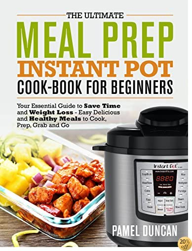 The Ultimate Meal Prep Instant Pot Cookbook for Beginners: Your Essential Guide to save time and Weight Loss – Easy, Delicious and Healthy Meals to Cook, Prep, Grab and Go