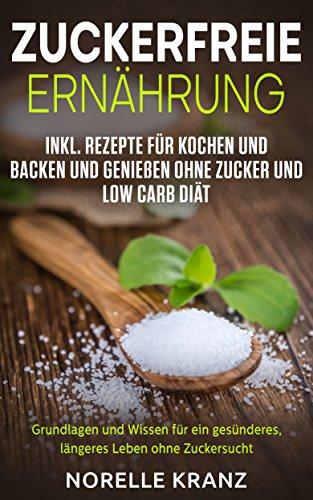 zuckerfreie-ernhrung-grundlagen-und-wissen-fr-ein-gesnderes-lngeres-leben-ohne-zuckersucht-inkl-rezepte-fr-kochen-und-backen-und-genieen-ohne-zucker-und-low-carb-dit-german-edition