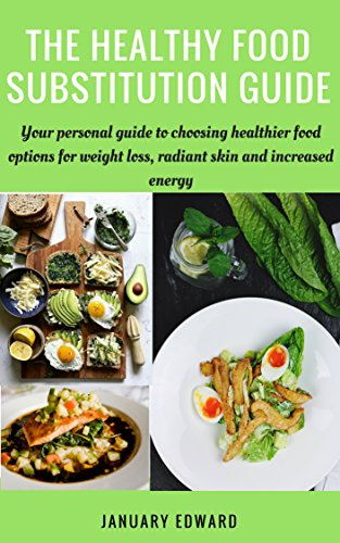 the-healthy-food-substitution-guide-your-personal-guide-to-choosing-healthier-food-option-for-weight-loss-radiant-skin-and-increased-energy