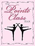 The Pointe Class Book - Ballet Pointe Work Combinations for Barre and Center