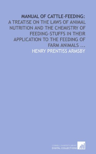 Manual of cattle-feeding:: a treatise on the laws of animal nutrition and the chemistry of feeding-stuffs in their application to the feeding of farm animals ... -  Henry Prentiss Armsby