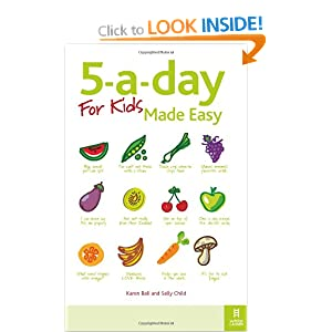 5-a-day For Kids Made Easy: Quick and Easy Recipes and Tips to Feed Your Child More Fruit and Vegetables and Convert Fussy Eaters: Sneaky Ways to Feed Your Children Healthy Food