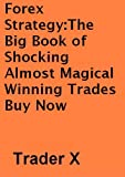Forex Strategy : The Big Book of Shocking Almost Magical Winning Trades