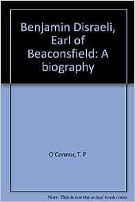 Benjamin Disraeli, Earl of Beaconsfield: A biography: T. P