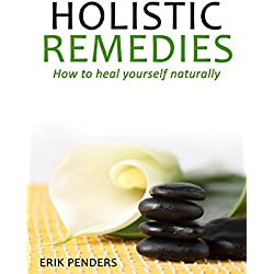 Holistic Remedies: How to heal yourself naturally with an holistic approach (holistic healing, natural remedies) (Healthy home treatment)