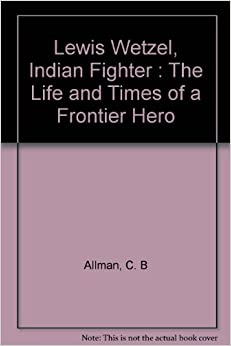Lewis Wetzel, Indian Fighter : The Life and Times of a