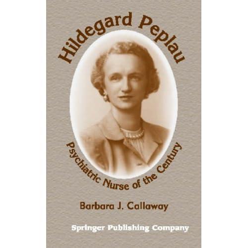 Hildegard Peplau: Psychiatric Nurse of the Century Callaway, Barbara J., Ph.D.