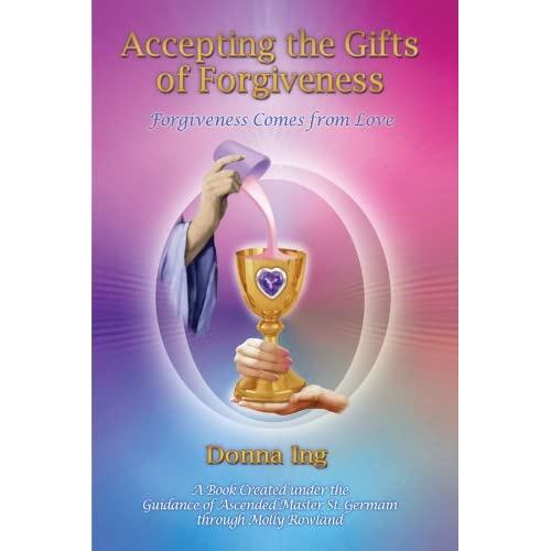Accepting the Gifts of Forgiveness: Forgiveness Comes from Love Ing, Donna