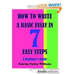How to Write a Basic Essay in Seven Easy Steps: A Beginner's Guide --- Also Read How to Write a Great Short Story: A Beginner's Guide