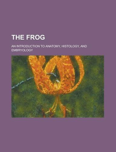 The Frog; An Introduction to Anatomy, Histology, and Embryology