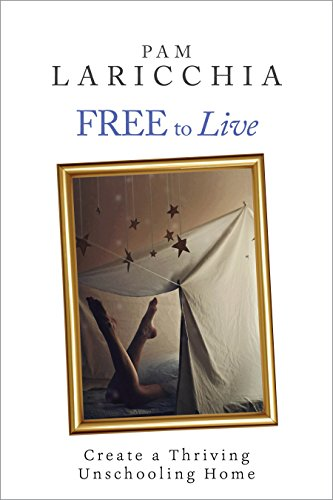 Free to Live: Create a Thriving Unschooling Home (Living Joyfully with Unschooling Book 2)