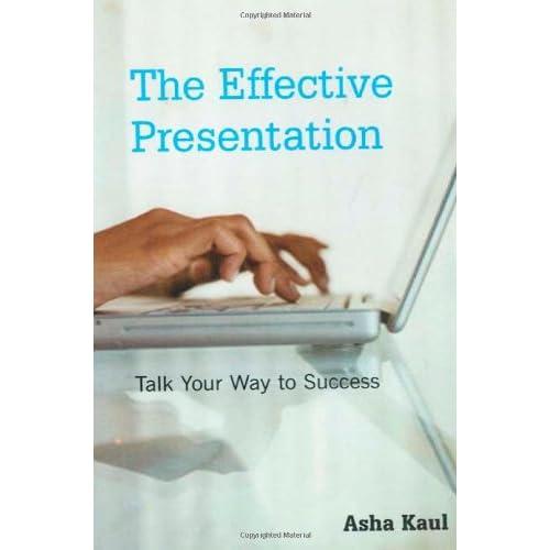 The Effective Presentation: Talk Your Way to Success Asha Kaul
