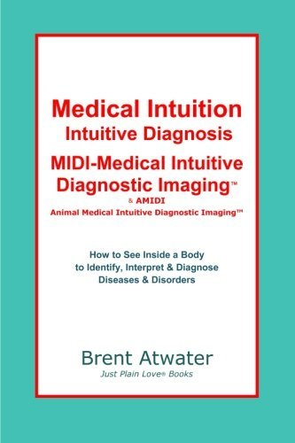 Medical Intuition, Intuitive Diagnosis, MIDI-Medical Intuitive Diagnostic Imaging(TM): How to See Inside a Body to Diagnose Current Disorders & Future Health Issues