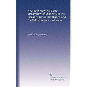 Hydraulic geometry and streamflow of channels in the Piceance basin, Rio Blanco and Garfield counties, Colorado John G. Elliott