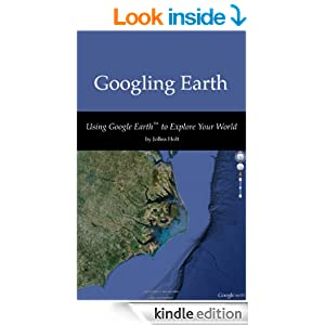 Googling Earth: Using Google Earth to Explore Your World [Kindle Edition]