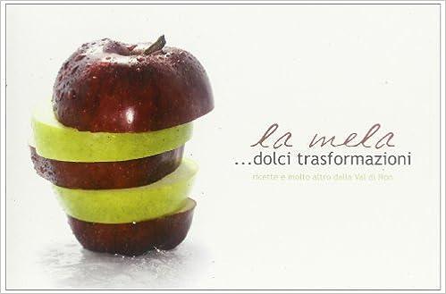 La mela... Dolci trasformazioni. Ricette e molto altro dalla Val di Non