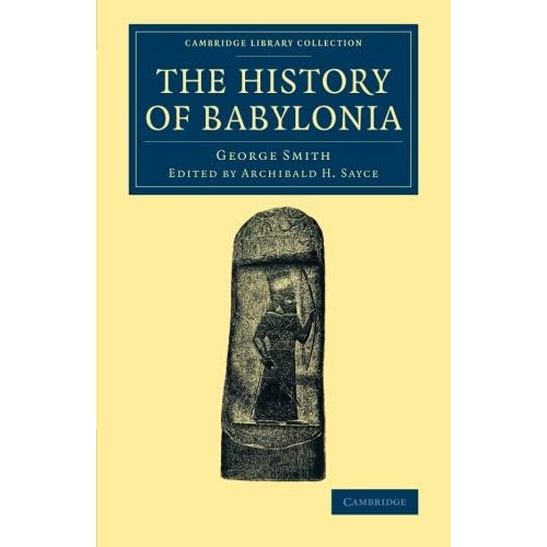 The History of Babylonia George Smith , Edited by Archibald H. Sayce