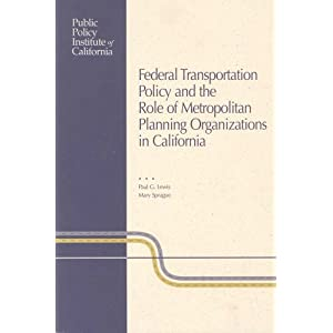 Federal Transportation Policy and the Role of Metropolitian Planning Organizations in California Paul G. Lewis and Mary Sprague