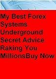 My Best Forex System Underground Secret Advice Raking You Millions Must Have