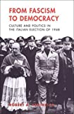 From Fascism to Democracy: Culture and Politics in the Italian Election of 1948 (Toronto Italian Studies)