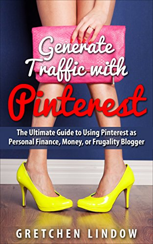 Generate Traffic with Pinterest: Your Ultimate Guide to Using Pinterest as a Personal Finance, Money, or Frugality Blogger