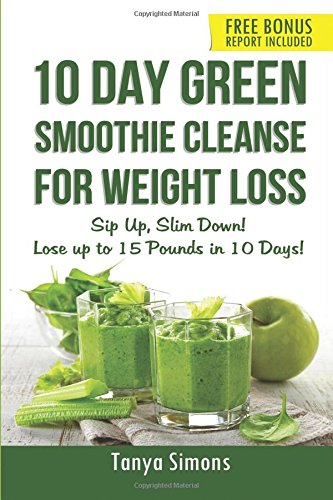 10 Day Green Smoothie Cleanse For Weight Loss: Sip Up , Slim Down! Lose up to 15 pounds in 10...