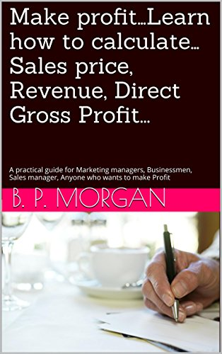 Make profit...Learn how to calculate...Sales price, Revenue, Direct Gross Profit...: A practical guide for Marketing managers, Businessmen, Sales manager, Anyone who wants to make Profit