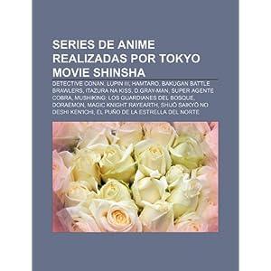 Series de anime realizadas por Tokyo Movie Shinsha: Detective Conan, Lupin III, Hamtaro, Bakugan Battle Brawlers, Itazura na Kiss, D.Gray-man (Spanish Edition) Source: Wikipedia