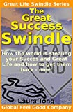 The Great Success Swindle: How the world is stealing your Success and Great Life and how to get them back - now! (The Great Life Swindle Book 1)