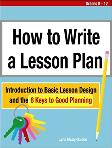 How to Write a Lesson Plan: Introduction to Basic Lesson Design and the 8 Keys to Good Planning, by Lynn Melby Gordon